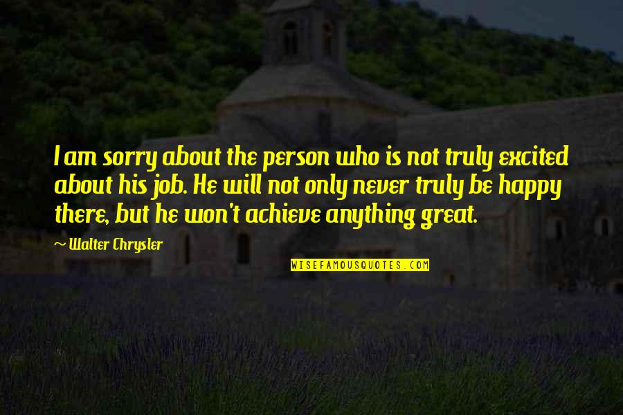 Sorry Your Not Happy Quotes By Walter Chrysler: I am sorry about the person who is