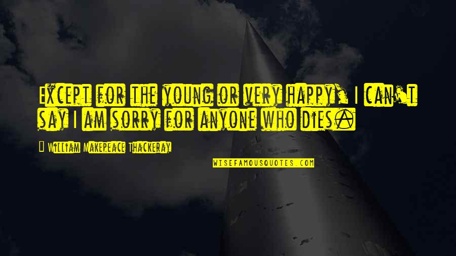 Sorry Your Not Happy Quotes By William Makepeace Thackeray: Except for the young or very happy, I
