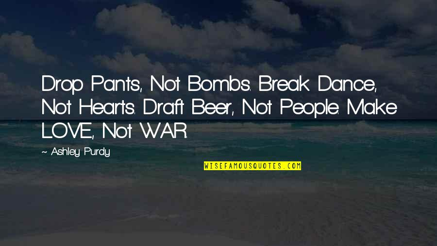 Sorting Your Life Out Quotes By Ashley Purdy: Drop Pants, Not Bombs. Break Dance, Not Hearts.