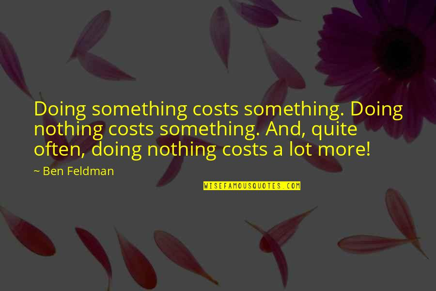 Sorting Your Life Out Quotes By Ben Feldman: Doing something costs something. Doing nothing costs something.