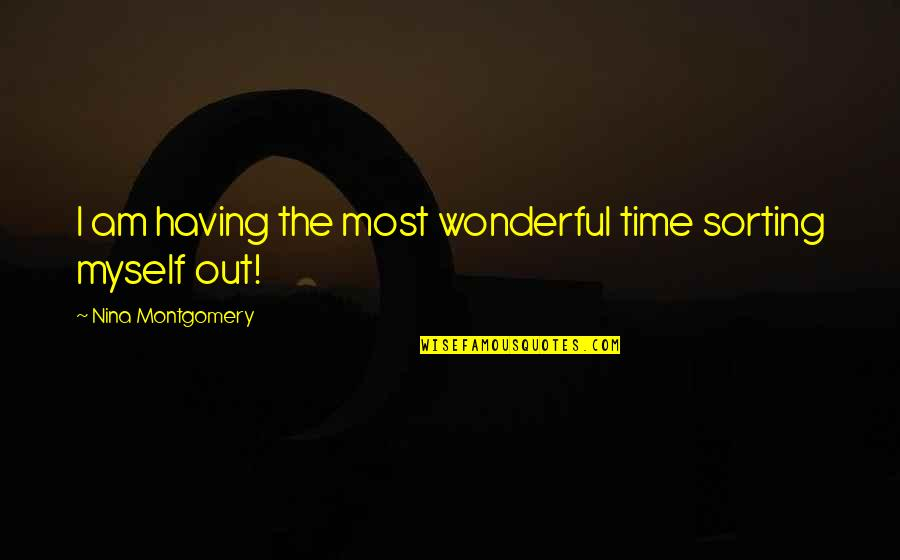 Sorting Your Life Out Quotes By Nina Montgomery: I am having the most wonderful time sorting