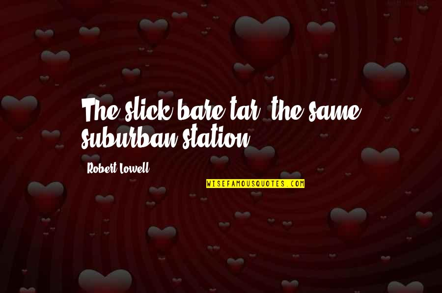 Sorting Your Life Out Quotes By Robert Lowell: The slick bare tar, the same suburban station.