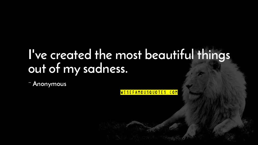 Sortition Quotes By Anonymous: I've created the most beautiful things out of