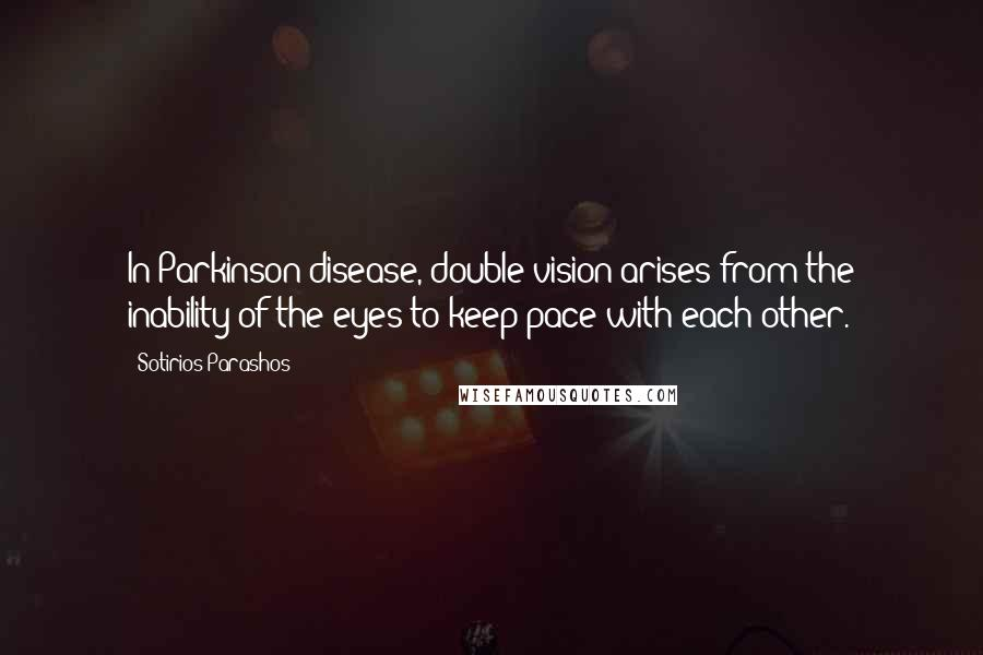 Sotirios Parashos quotes: In Parkinson disease, double vision arises from the inability of the eyes to keep pace with each other.