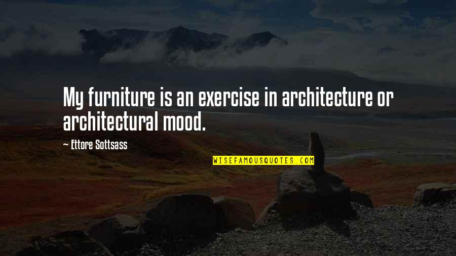 Sottsass Quotes By Ettore Sottsass: My furniture is an exercise in architecture or