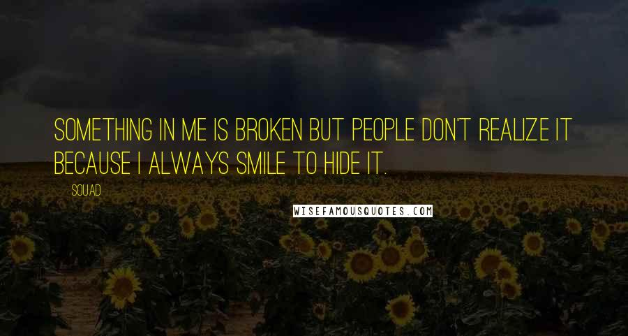 Souad quotes: Something in me is broken but people don't realize it because I always smile to hide it.