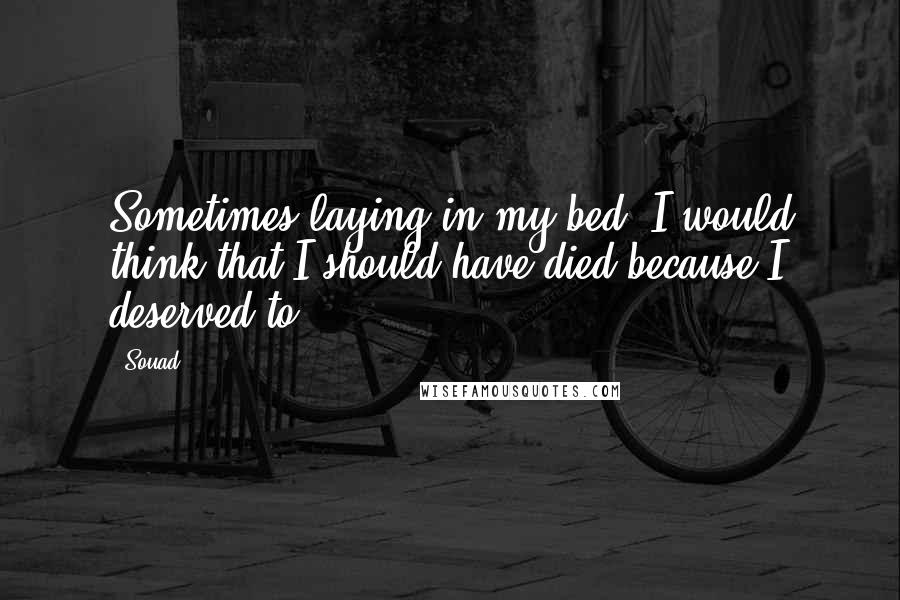 Souad quotes: Sometimes laying in my bed, I would think that I should have died because I deserved to.