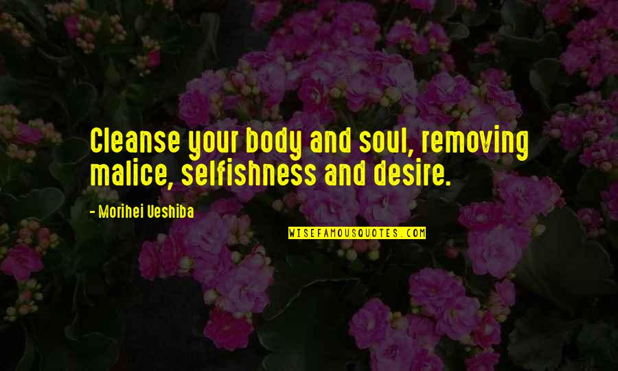Soul Cleanse Quotes By Morihei Ueshiba: Cleanse your body and soul, removing malice, selfishness