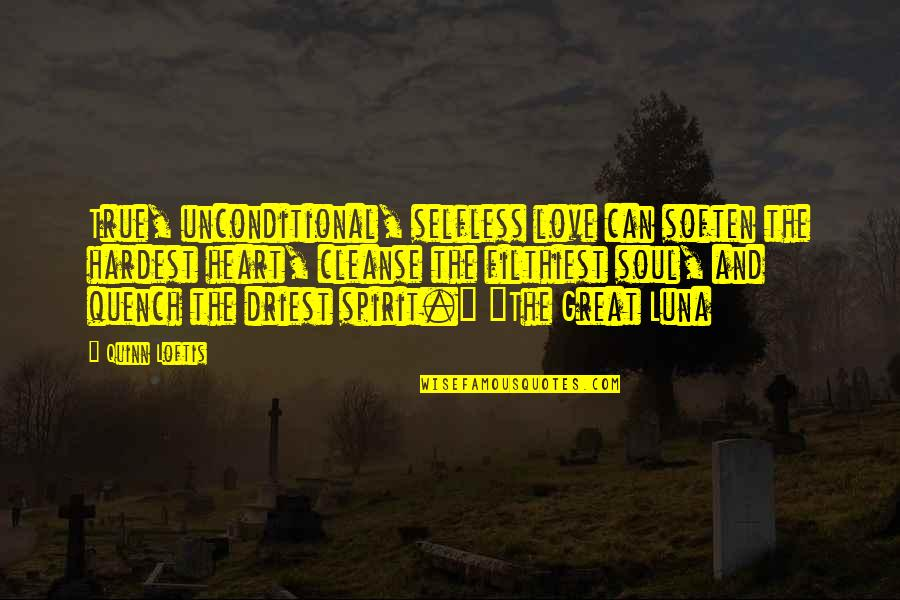 Soul Cleanse Quotes By Quinn Loftis: True, unconditional, selfless love can soften the hardest