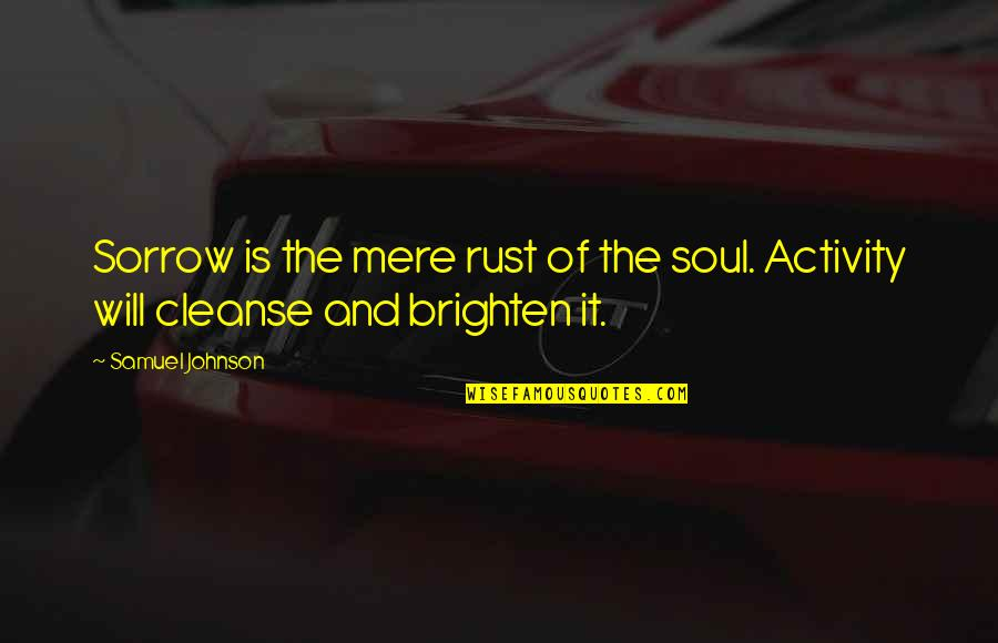 Soul Cleanse Quotes By Samuel Johnson: Sorrow is the mere rust of the soul.