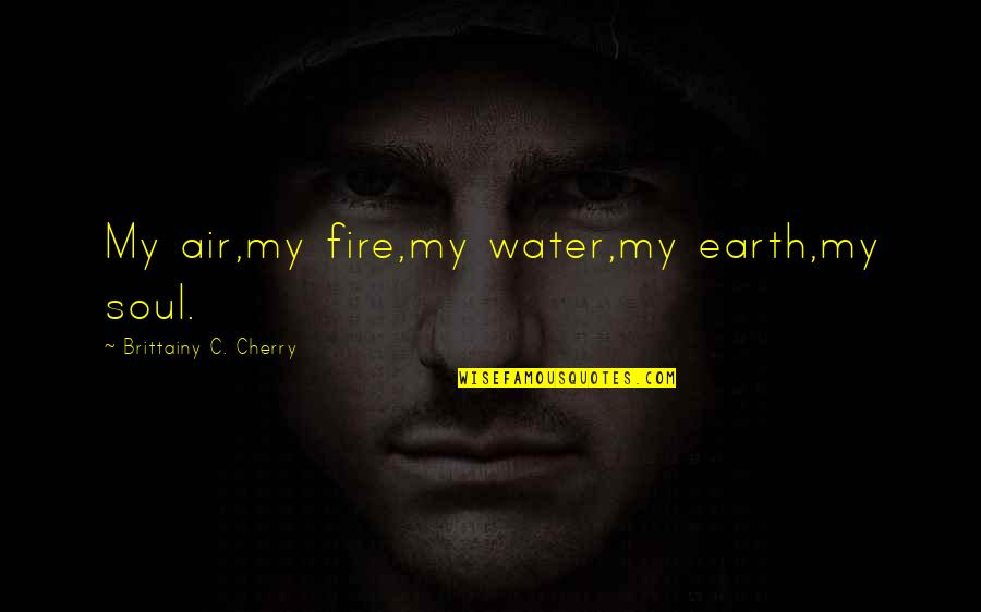 Soul Fire Quotes By Brittainy C. Cherry: My air,my fire,my water,my earth,my soul.