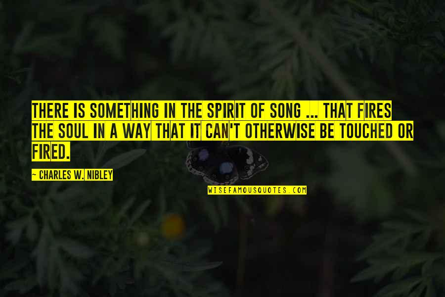 Soul Fire Quotes By Charles W. Nibley: There is something in the spirit of song