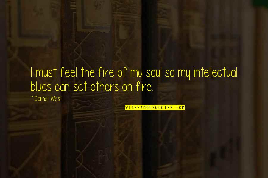 Soul Fire Quotes By Cornel West: I must feel the fire of my soul