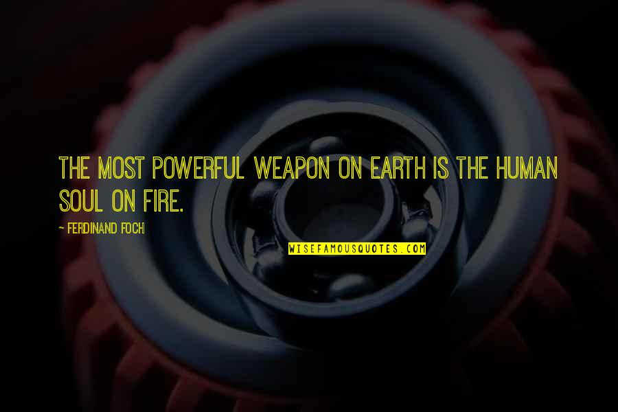 Soul Fire Quotes By Ferdinand Foch: The most powerful weapon on earth is the