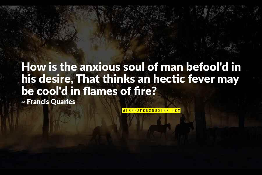 Soul Fire Quotes By Francis Quarles: How is the anxious soul of man befool'd