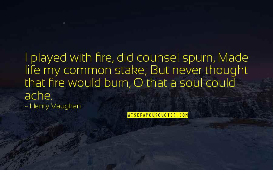 Soul Fire Quotes By Henry Vaughan: I played with fire, did counsel spurn, Made