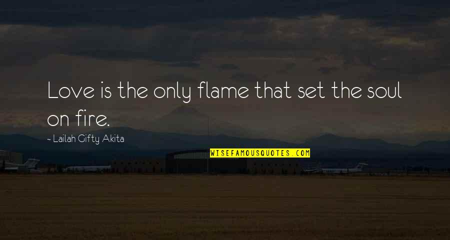 Soul Fire Quotes By Lailah Gifty Akita: Love is the only flame that set the