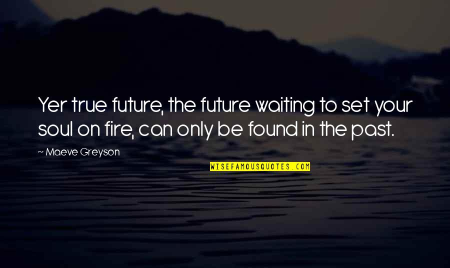 Soul Fire Quotes By Maeve Greyson: Yer true future, the future waiting to set