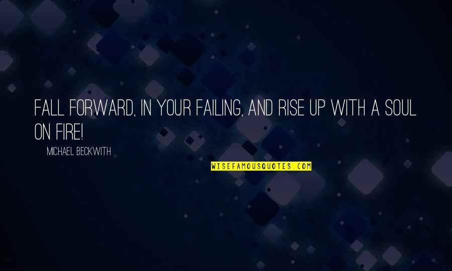Soul Fire Quotes By Michael Beckwith: Fall forward, in your failing, and rise up