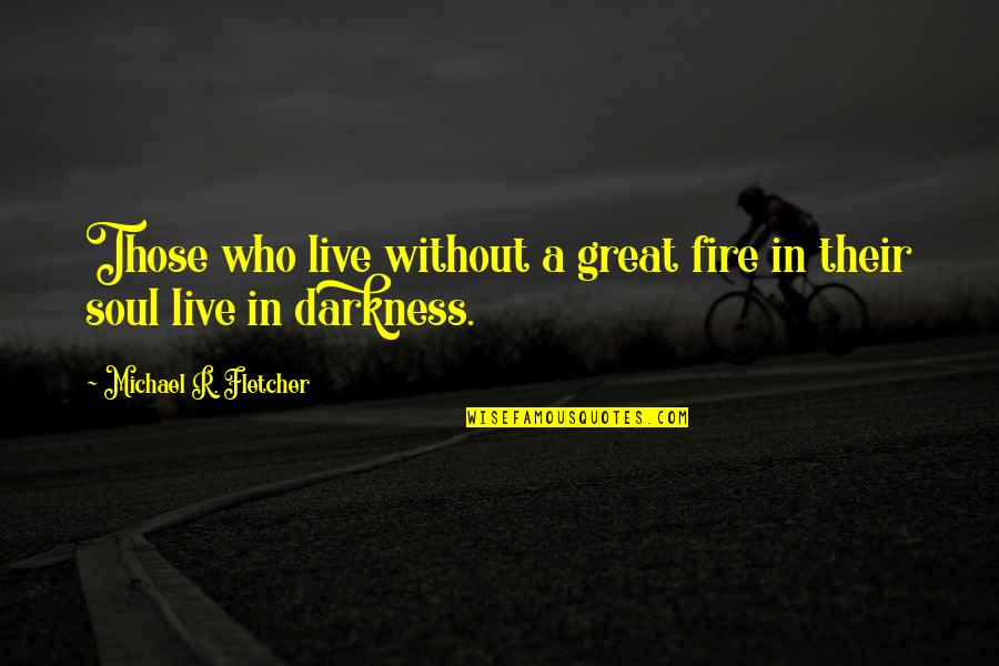 Soul Fire Quotes By Michael R. Fletcher: Those who live without a great fire in