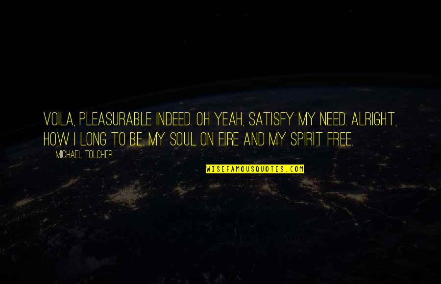 Soul Fire Quotes By Michael Tolcher: Voila, pleasurable indeed. Oh yeah, satisfy my need.