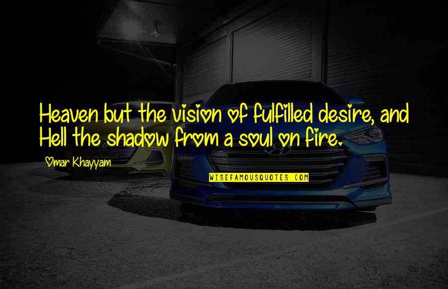 Soul Fire Quotes By Omar Khayyam: Heaven but the vision of fulfilled desire, and