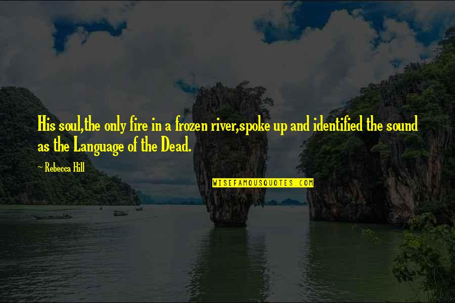 Soul Fire Quotes By Rebecca Hill: His soul,the only fire in a frozen river,spoke