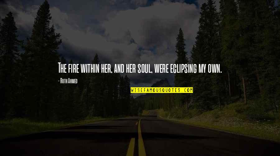 Soul Fire Quotes By Ruth Ahmed: The fire within her, and her soul, were