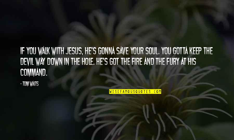 Soul Fire Quotes By Tom Waits: If you walk with Jesus, he's gonna save