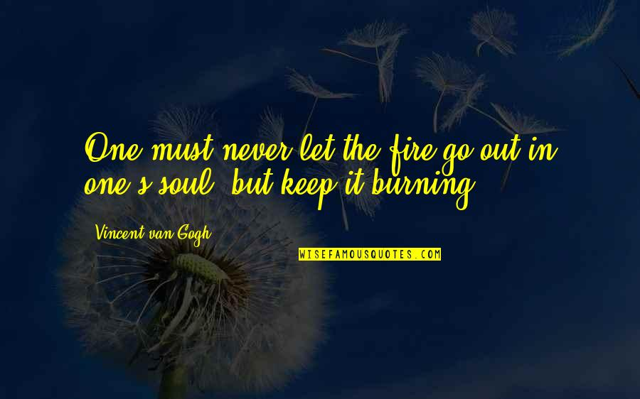 Soul Fire Quotes By Vincent Van Gogh: One must never let the fire go out