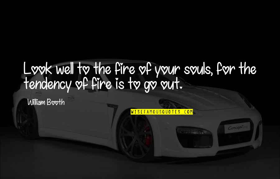 Soul Fire Quotes By William Booth: Look well to the fire of your souls,