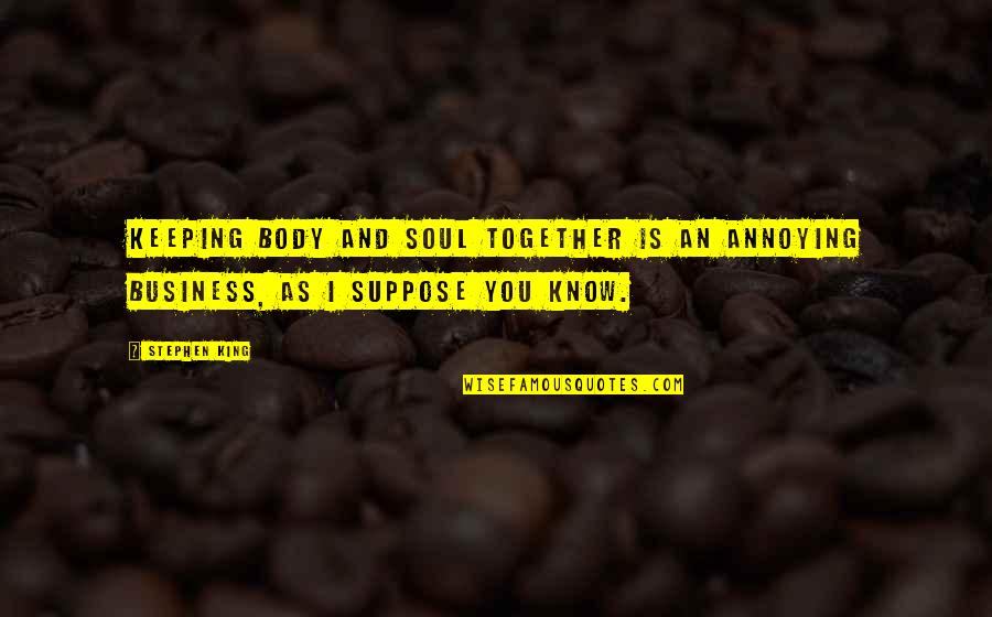 Soul Keeping Quotes By Stephen King: Keeping body and soul together is an annoying