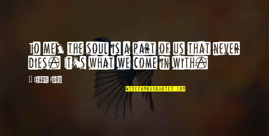 Soul Never Dies Quotes By Debbie Ford: To me, the soul is a part of