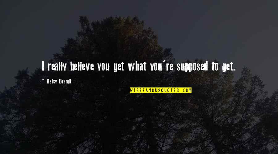 Soul Searching Love Quotes By Betsy Brandt: I really believe you get what you're supposed
