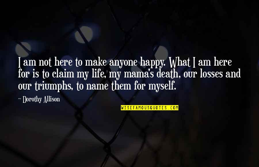 Soul Searching Love Quotes By Dorothy Allison: I am not here to make anyone happy.
