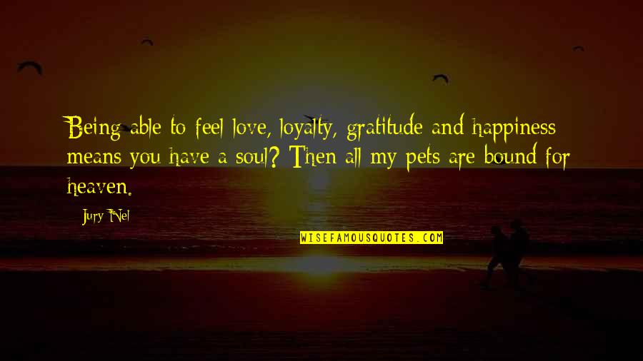 Soul Searching Love Quotes By Jury Nel: Being able to feel love, loyalty, gratitude and