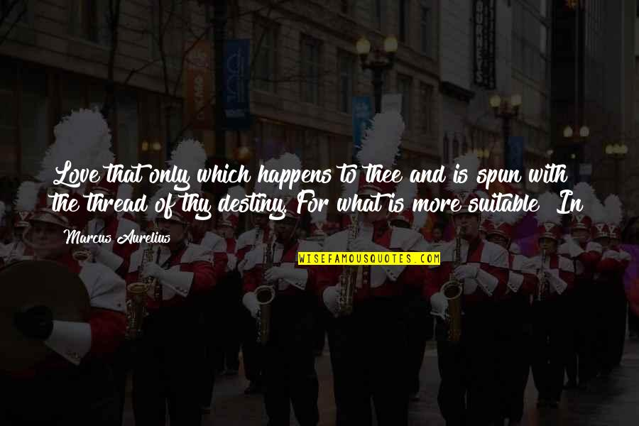 Soul Searching Love Quotes By Marcus Aurelius: Love that only which happens to thee and