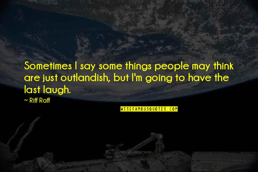 Soul Searching Love Quotes By Riff Raff: Sometimes I say some things people may think