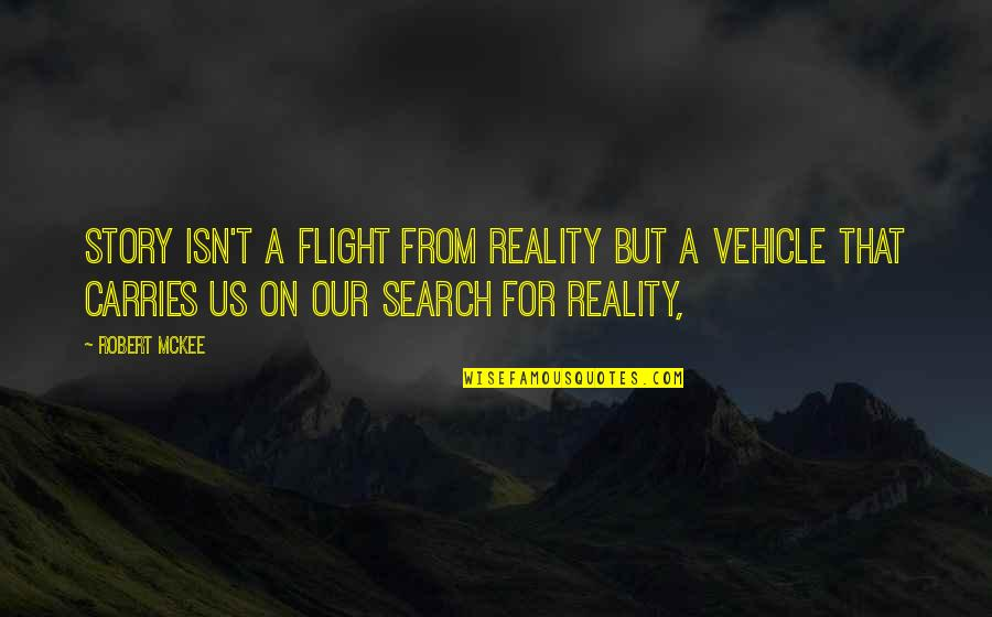 Soul Searching Love Quotes By Robert McKee: Story isn't a flight from reality but a