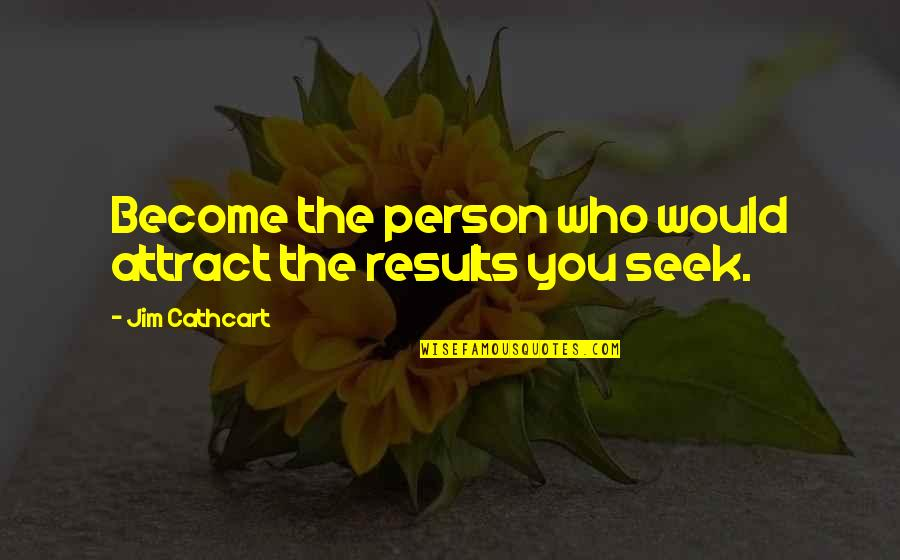 Soul Seekers Quotes By Jim Cathcart: Become the person who would attract the results