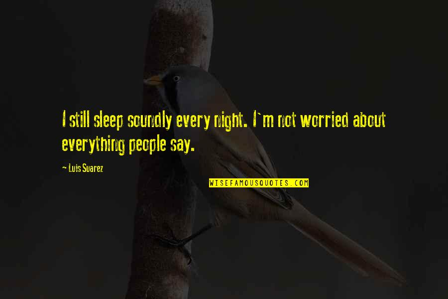 Soundly Quotes By Luis Suarez: I still sleep soundly every night. I'm not