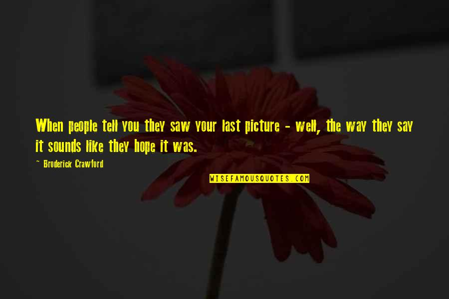Sounds Quotes By Broderick Crawford: When people tell you they saw your last