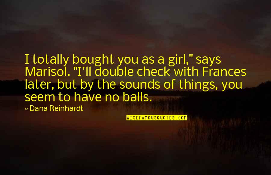 """Sounds Quotes By Dana Reinhardt: I totally bought you as a girl,"""" says"""