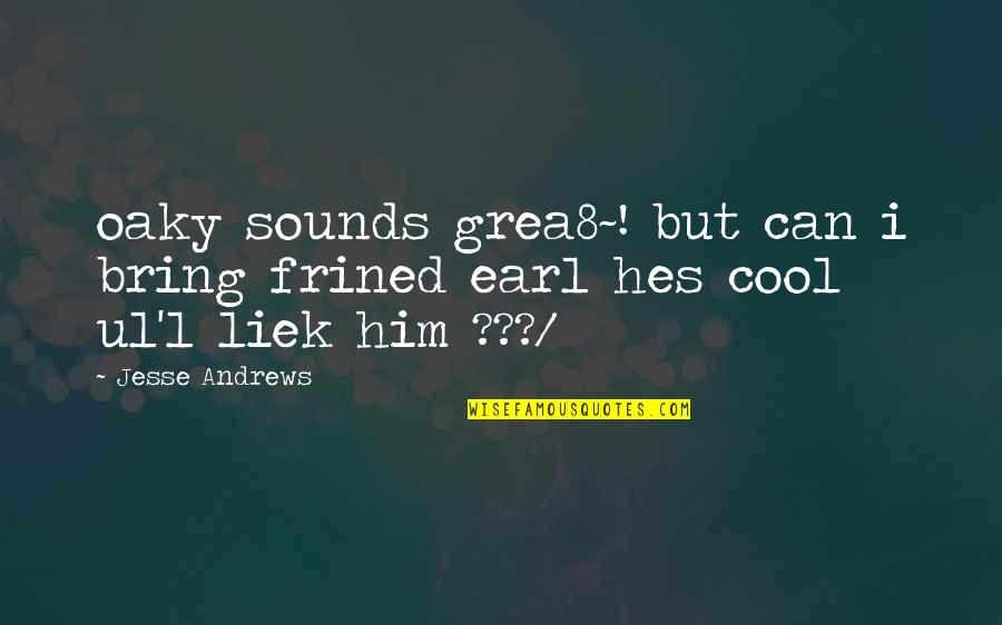 Sounds Quotes By Jesse Andrews: oaky sounds grea8~! but can i bring frined