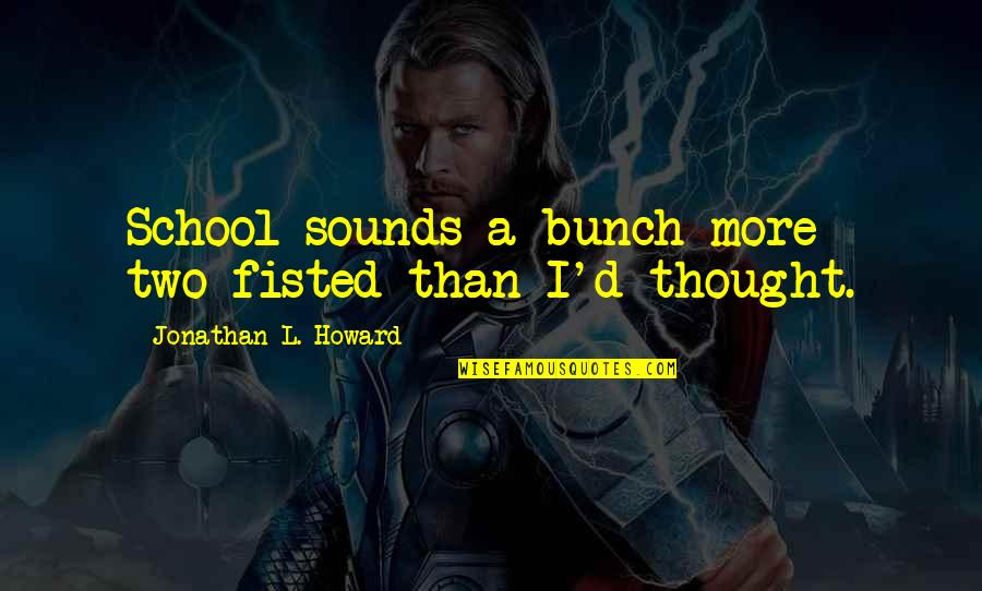 Sounds Quotes By Jonathan L. Howard: School sounds a bunch more two-fisted than I'd