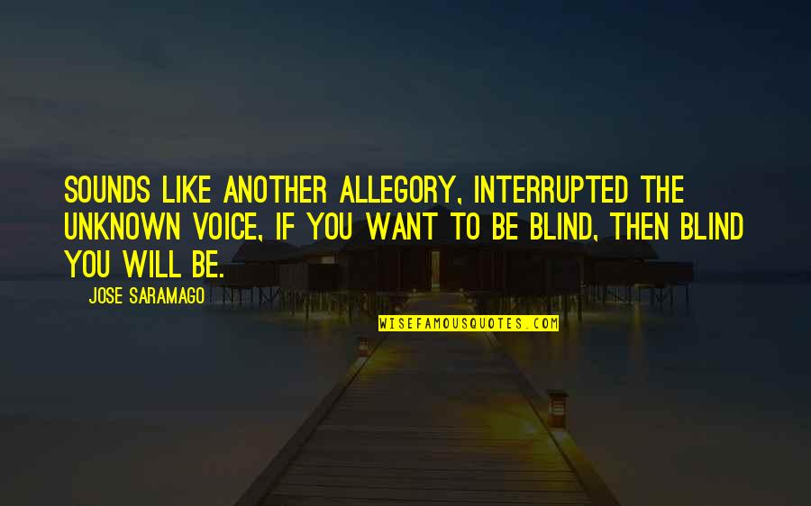 Sounds Quotes By Jose Saramago: Sounds like another allegory, interrupted the unknown voice,