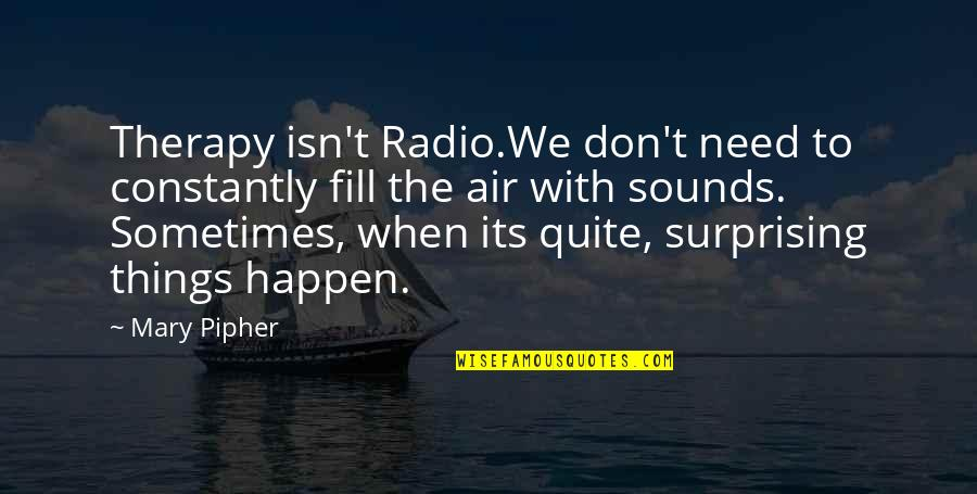 Sounds Quotes By Mary Pipher: Therapy isn't Radio.We don't need to constantly fill
