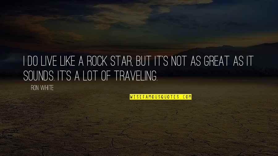 Sounds Quotes By Ron White: I do live like a rock star, but