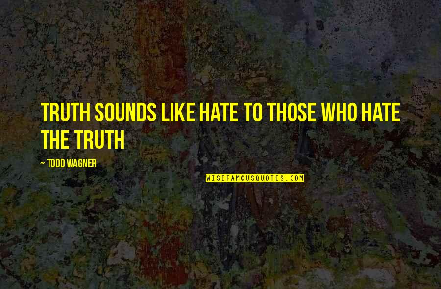 Sounds Quotes By Todd Wagner: Truth sounds like hate to those who hate