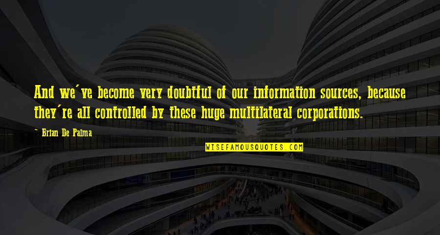 Sources Of Information Quotes By Brian De Palma: And we've become very doubtful of our information
